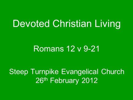 Steep Turnpike Evangelical Church 26 th February 2012 Romans 12 v 9-21 Devoted Christian Living.