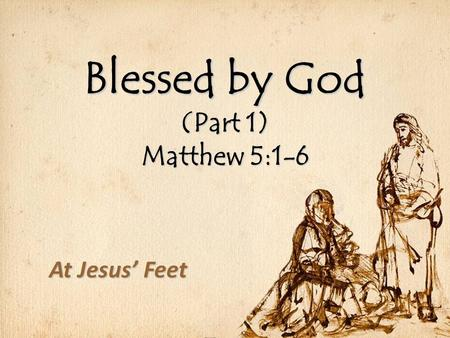 Blessed by God (Part 1) Matthew 5:1-6 At Jesus' Feet.