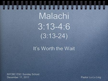 Malachi 3:13-4:6 (3:13-24) It's Worth the Wait NYCBC ESC Sunday School December 11, 2011 Pastor Lu-Lu Ling It's Worth the Wait NYCBC ESC Sunday School.