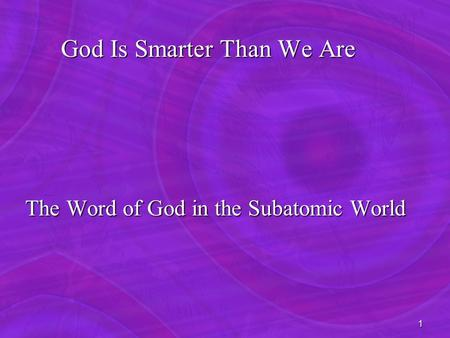 1 God Is Smarter Than We Are God Is Smarter Than We Are The Word of God <strong>in</strong> the Subatomic World The Word of God <strong>in</strong> the Subatomic World.