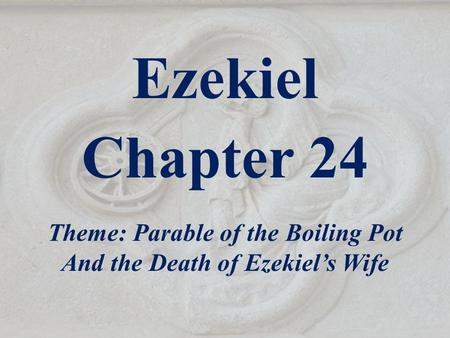 Ezekiel Chapter 24 Theme: Parable of the Boiling Pot And the Death of Ezekiel's Wife.