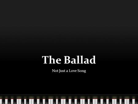 The Ballad Not Just a Love Song. Definition A form of narrative poetry meant to be sung or recited and characterized by its presentation of a dramatic.
