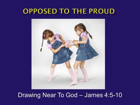"Drawing Near To God – James 4:5-10.  The Hardest Verse in James  James 4:5 NAS -- Or do you think that the Scripture speaks to no purpose: ""He jealously."