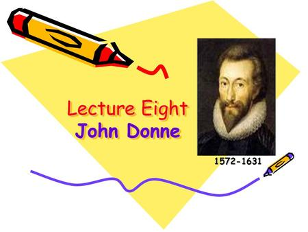 Lecture Eight John Donne 1572-1631 1572-1631. Lead-in Questions 1.As the founder of Metaphysical School, What is John Donne's striking feature? (love.