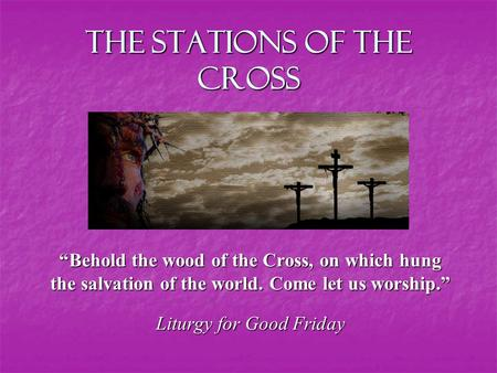 "The Stations of the Cross ""Behold the wood of the Cross, on which hung the salvation of the world. Come let us worship."" Liturgy for Good Friday."