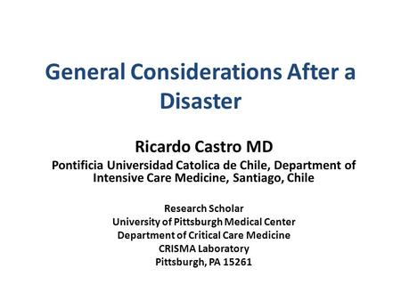 General Considerations After a Disaster Ricardo Castro MD Pontificia Universidad Catolica de Chile, Department of Intensive Care Medicine, Santiago, Chile.