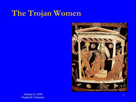 January 21, 2008 Virginia R. Francisco 1 The Trojan Women.