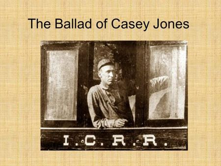The Ballad of Casey Jones. Come all you rounders if you want to hear A story about a brave engineer, Casey Jones was the rounder's name Twas on the Illinois.