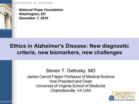 Ethics in Alzheimer's Disease: New diagnostic criteria, new biomarkers, new challenges Steven T. DeKosky, MD James Carroll Flippin Professor of Medical.