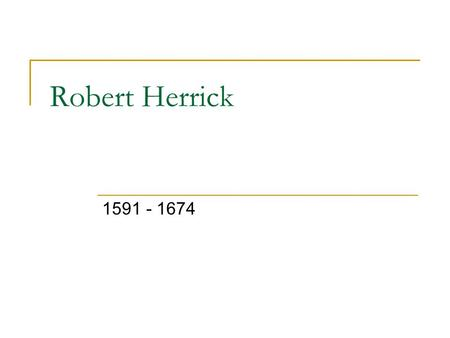 Robert Herrick 1591 - 1674. Life Apprentice to his uncle  Goldsmith and jeweler Member of Ben Jonson's Circle of Young Friends  Include Shakespeare,