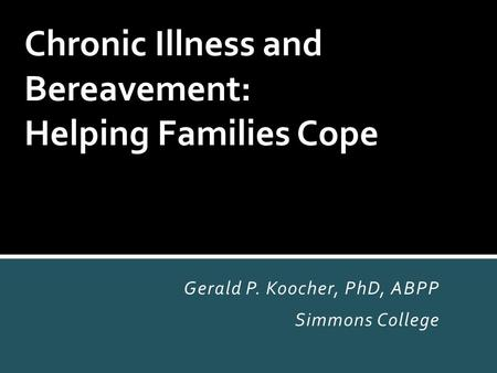 Gerald P. Koocher, PhD, ABPP Simmons College Chronic Illness and Bereavement: Helping Families Cope.