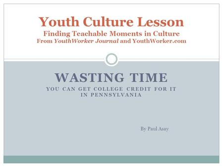 WASTING TIME YOU CAN GET COLLEGE CREDIT FOR IT IN PENNSYLVANIA Youth Culture Lesson Finding Teachable Moments in Culture From YouthWorker Journal and YouthWorker.com.