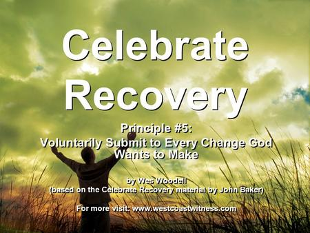 Celebrate Recovery Principle #5: Voluntarily Submit to Every Change God Wants to Make by Wes Woodell (based on the Celebrate Recovery material by John.