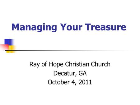 Managing Your Treasure Ray of Hope Christian Church Decatur, GA October 4, 2011.