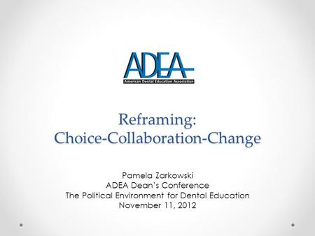Reframing: Choice-Collaboration-Change Pamela Zarkowski ADEA Dean's Conference The Political Environment for Dental Education November 11, 2012.