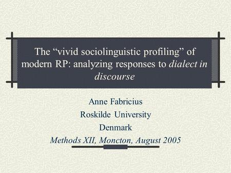 "The ""vivid sociolinguistic profiling"" of modern RP: analyzing responses to dialect in discourse Anne Fabricius Roskilde University Denmark Methods XII,"