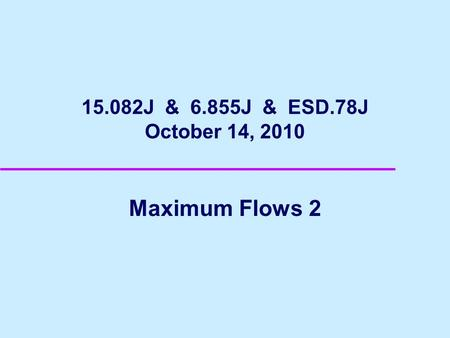 15.082J & 6.855J & ESD.78J October 14, 2010 Maximum Flows 2.