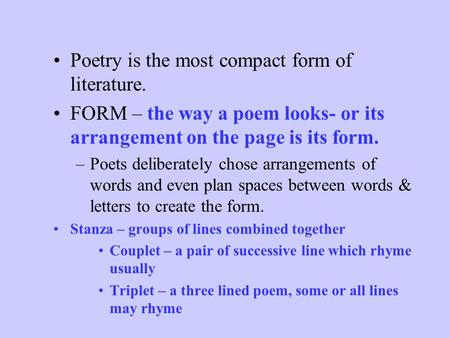 Poetry Notes Poetry is the most compact form of literature. FORM – the way a poem looks- or its arrangement on the page is its form. –P–Poets deliberately.