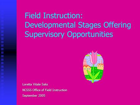 Field Instruction: Developmental Stages Offering Supervisory Opportunities Loretta Vitale Saks NCSSS Office of Field Instruction September 2005.