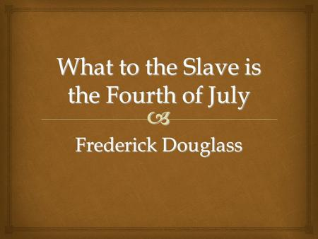  What to the Slave is the Fourth of July Frederick Douglass.
