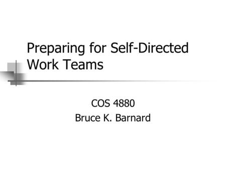Preparing for Self-Directed Work Teams COS 4880 Bruce K. Barnard.