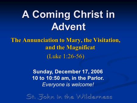 A Coming Christ in Advent The Annunciation to Mary, the Visitation, and the Magnificat (Luke 1:26-56) Sunday, December 17, 2006 10 to 10:50 am, in the.