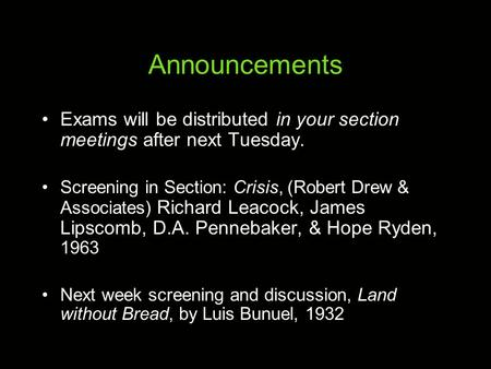 Announcements Exams will be distributed in your section meetings after next Tuesday. Screening in Section: Crisis, (Robert Drew & Associates) Richard Leacock,