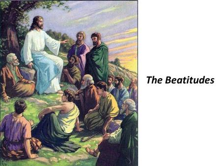 The Beatitudes. For theirs is the kingdom of heaven Blessed are the poor in spirit.