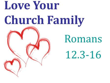 Love Your Church Family Romans 12.3-16. Be devoted to one another in love. verse 10.
