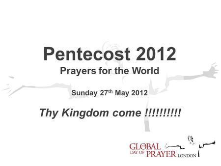 Pentecost 2012 Prayers for the World Sunday 27 th May 2012 Thy Kingdom come !!!!!!!!!!