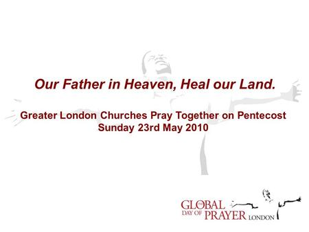 Our Father in Heaven, Heal our Land. Greater London Churches Pray Together on Pentecost Sunday 23rd May 2010.