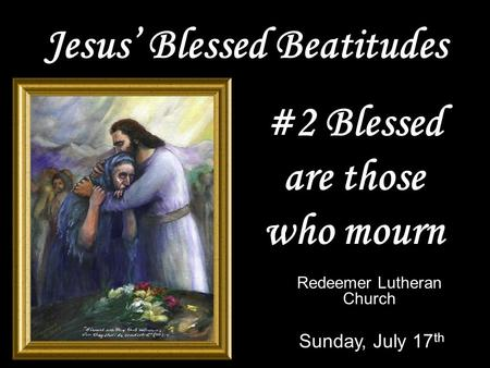 Jesus' Blessed Beatitudes Redeemer Lutheran Church Sunday, July 17 th #2 Blessed are those who mourn.