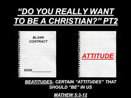 """DO YOU REALLY WANT TO BE A CHRISTIAN?"" PT2 BLANK CONTRACT SIGN___________ ATTITUDE BEATITUDES- CERTAIN ""ATTITUDES"" THAT SHOULD ""BE"" IN US MATHEW 5:3-12."