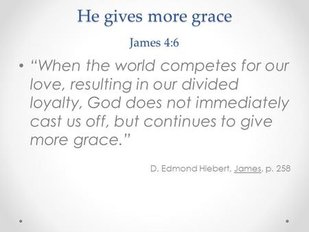"He gives more grace James 4:6 ""When the world competes for our love, resulting in our divided loyalty, God does not immediately cast us off, but continues."