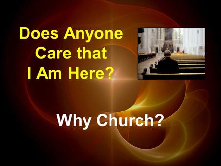 Does Anyone Care that I Am Here? Why Church?. Hebrews 2:10a (NCV) God is the one who made all things, and all things are for His glory. He wanted to have.