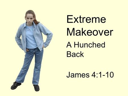 Extreme Makeover A Hunched Back James 4:1-10. Extreme Makeover  A HUNCHED BACK WILL BE A DEFINING ITEM IN OUR EXTREME MAKEOVER.