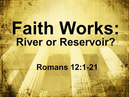 Faith Works: River or Reservoir? Romans 12:1-21. We were confronted by the fearsome wrath of God v. 1:18-3:20.