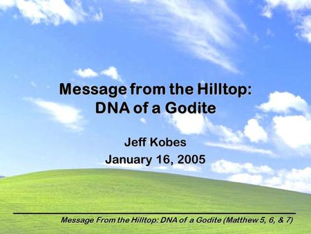 Message From the Hilltop: DNA of a Godite (Matthew 5, 6, & 7) Message from the Hilltop: DNA of a Godite Jeff Kobes January 16, 2005.