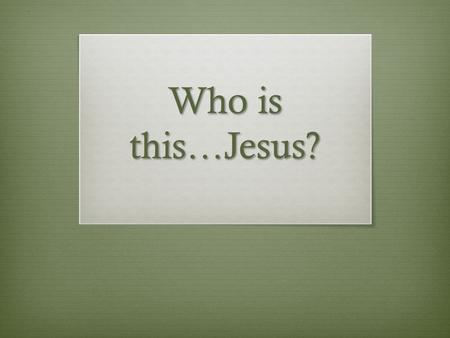 "Who is this…Jesus?. Matthew 21:10 When Jesus entered Jerusalem, the whole city was stirred and asked, ""Who is this?"""