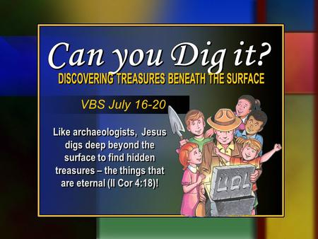 Like archaeologists, Jesus digs deep beyond the surface to find hidden treasures – the things that are eternal (II Cor 4:18)! VBS July 16-20.
