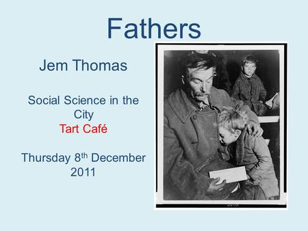 Fathers Jem Thomas Social Science in the City Tart Café Thursday 8 th December 2011.