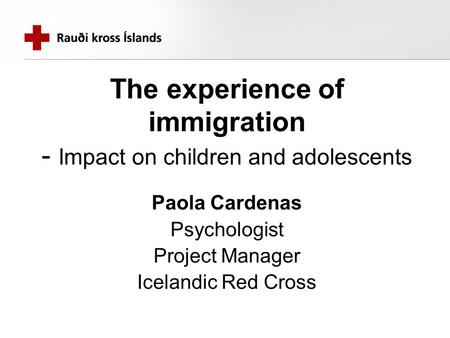The experience of immigration - Impact on children and adolescents Paola Cardenas Psychologist Project Manager Icelandic Red Cross.