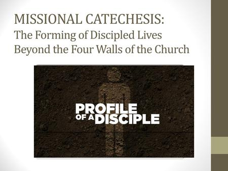 MISSIONAL CATECHESIS: The Forming of Discipled Lives Beyond the Four Walls of the Church.