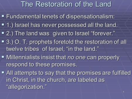 1 The Restoration of the Land  Fundamental tenets of dispensationalism:  1.) Israel has never possessed all the land.  2.) The land was given to Israel.