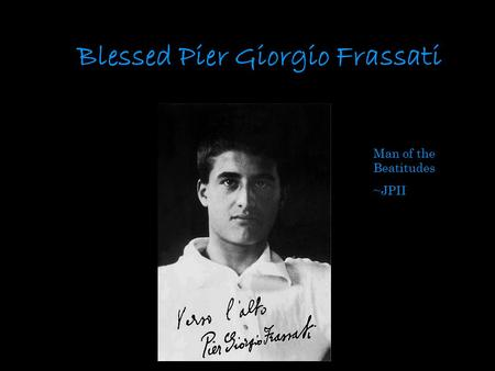 Blessed Pier Giorgio Frassati Man of the Beatitudes ~JPII.
