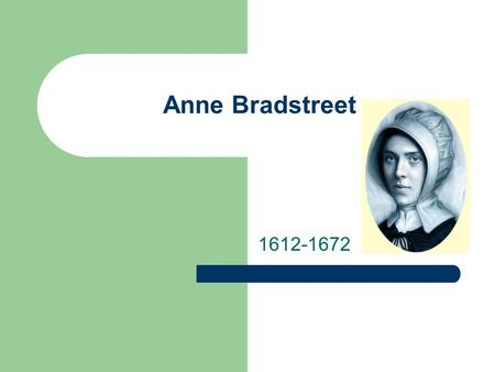 "Anne Bradstreet 1612-1672. Anne Bradstreet Bradstreet falls into our ""Age of Faith"" category in junior English. – (The ""Age of Faith"" is the category."