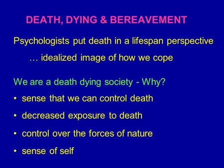 DEATH, DYING & BEREAVEMENT We are a death dying society - Why? sense that we can control death decreased exposure to death control over the forces of nature.