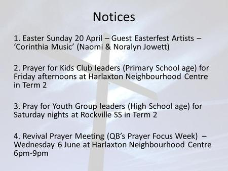 Notices 1. Easter Sunday 20 April – Guest Easterfest Artists – 'Corinthia Music' (Naomi & Noralyn Jowett) 2. Prayer for Kids Club leaders (Primary School.