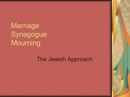 Marriage Synagogue Mourning The Jewish Approach. Biblical Base First marriage- Adam and Eve Torah- initially a contract/property transaction Today Ketuba-