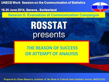 Prepared by Elena Dunaeva, Assistent of the Head of Federal State Statistics Service (ROSSTAT ) UNECE Work Session on the Communication of Statistics 18-20.